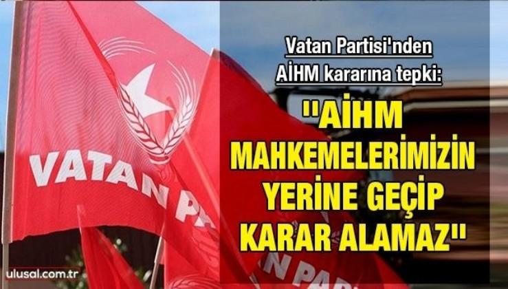 Vatan Partisi'nden AİHM kararına tepki: ''AİHM mahkemelerimizin yerine geçip karar alamaz''