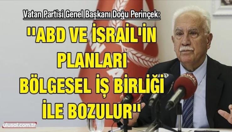 Vatan Partisi Genel Başkanı Doğu Perinçek: ''ABD ve İsrail'in planları bölgesel iş birliği ile bozulur'