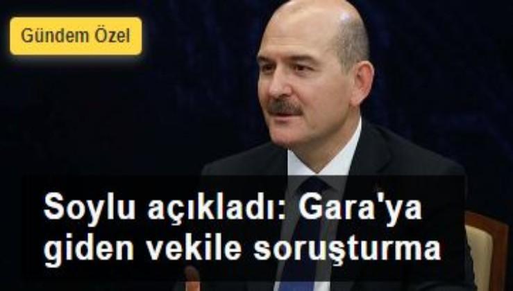Soylu açıkladı: Gara'ya giden vekile soruşturma