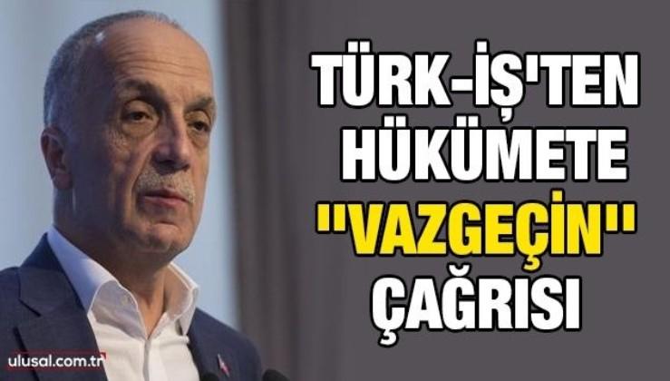 Türk-İş'ten hükümete ''vazgeçin'' çağrısı