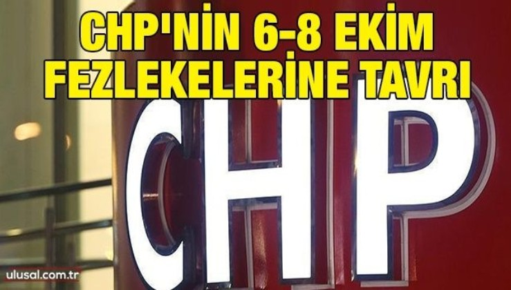 CHP'nin 6-8 Ekim fezlekelerine tavrı