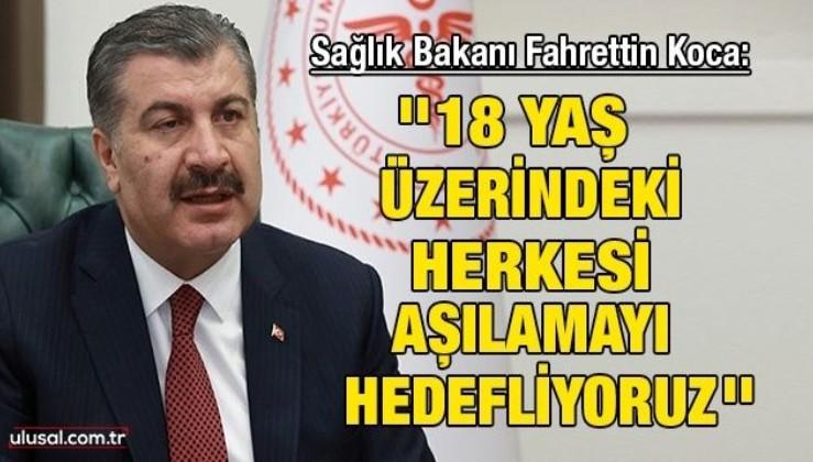 Sağlık Bakanı Fahrettin Koca: ''18 yaş üzerindeki herkesi aşılamayı hedefliyoruz''