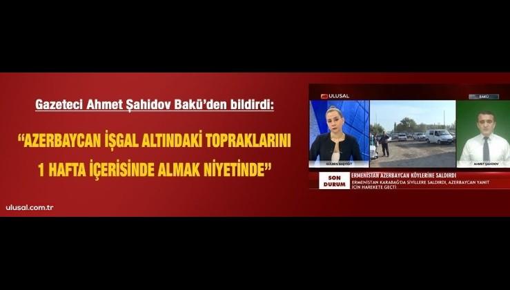 """Gazeteci Şahidov Bakü'den aktardı: """"Azerbaycan işgal altındaki toprakları 1 haftada almak niyetinde"""""""