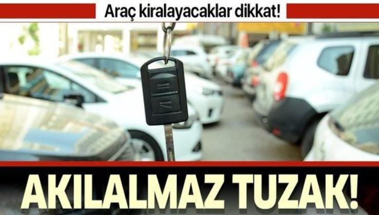 Araç kiralayanlar dikkat! Akılalmaz tuzak!