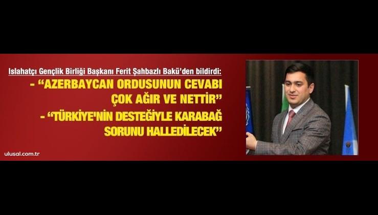 """Ferit Şahbazlı Bakü'den bildirdi: """"Türkiye'nin desteğiyle Karabağ sorunu halledilecektir"""""""