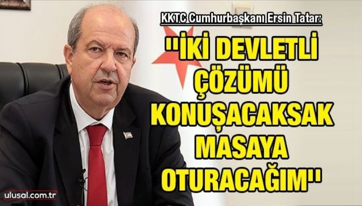 KKTC Cumhurbaşkanı Ersin Tatar: ''İki devletli çözümü konuşacaksak masaya oturacağım''