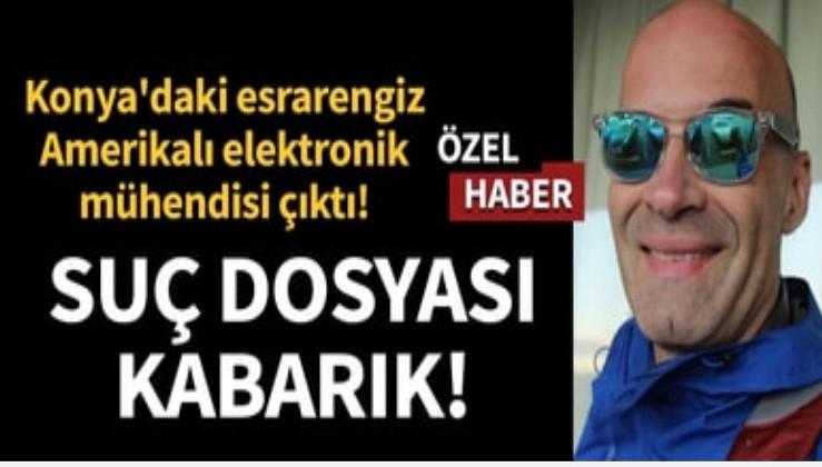 Son dakika... Konya'daki esrarengiz Amerikalı elektronik mühendisi çıktı... Sabıka dosyası kabarık!