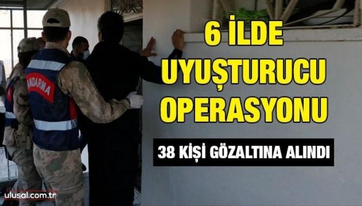 6 ilde uyuşturucu operasyonu: 38 kişi gözaltına alındı