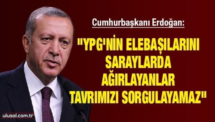 Cumhurbaşkanı Erdoğan: ''YPG'nin elebaşılarını saraylarda ağırlayanlar tavrımızı sorgulayamaz''