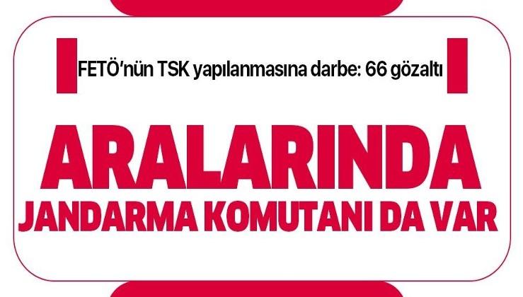 Son dakika: FETÖ'nün TSK yapılanmasına darbe: 66 gözaltı kararı! Aralarında Foça İlçe Jandarma Komutanı da var!