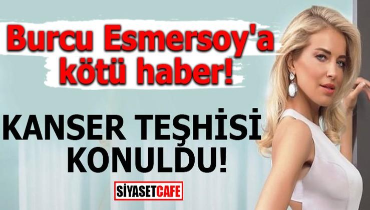 Burcu Esmersoy'a kötü haber! Kanser teşhisi konuldu