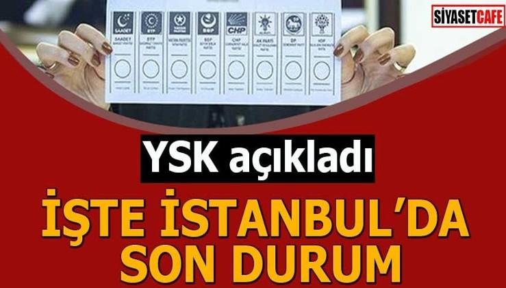 YSK açıkladı İşte İstanbul'da son durum