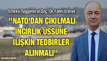 Emekli Tuğgeneral Doç. Dr. Fahri Erenel: ''NATO'dan çıkılmalı, İncirlik üssüne ilişkin tedbirler alınmalı''