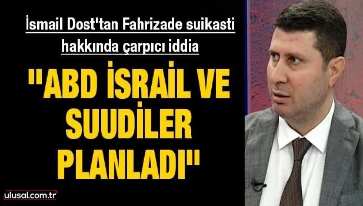 """İsmail Dost'tan Fahrizade suikasti hakkında çarpıcı iddia: ''ABD İsrail ve Suudiler planladı"""""""