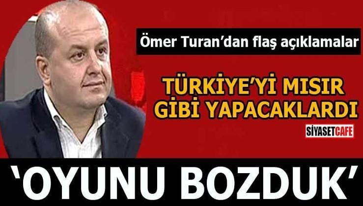 Ömer Turan'dan flaş açıklamalar Türkiye'yi Mısır gibi yapacaklardı