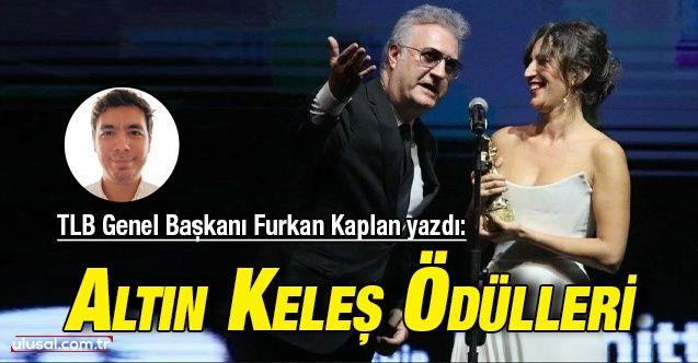 TLB Genel Başkanı Furkan Kaplan yazdı: Altın Keleş Ödülleri