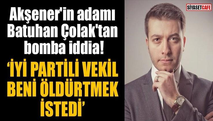 Akşener'in adamı Batuhan Çolak'tan bomba iddia: İYİ Partili vekil beni öldürtmek istedi