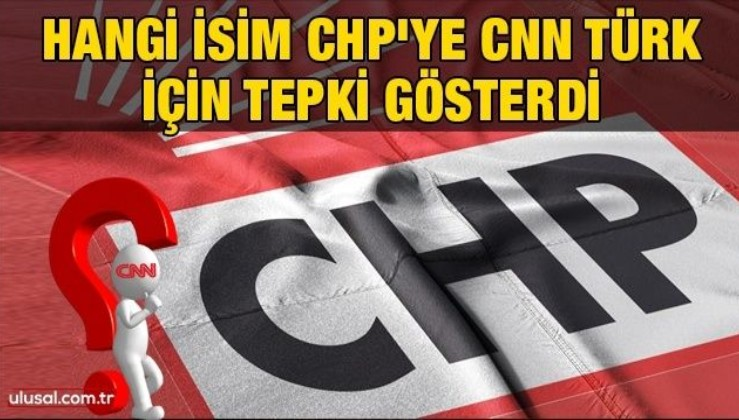 Hangi isim CHP'ye CNN Türk için tepki gösterdi