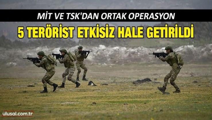 MİT ve TSK'dan ortak operasyon: 5 terörist etkisiz hale getirildi