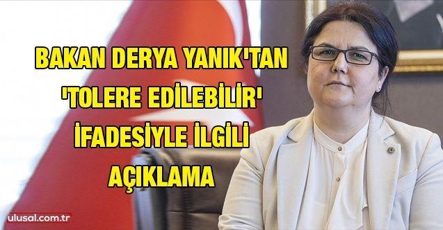 Aile ve Sosyal Hizmetler Bakanı Derya Yanık: ''Tolere edilebilir ifadesinin çarpıtılması kötü niyetli bir yaklaşımdır''