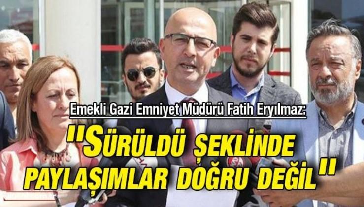 Emekli Gazi Emniyet Müdürü Fatih Eryılmaz: ''Sürüldü şeklinde paylaşımlar doğru değil''