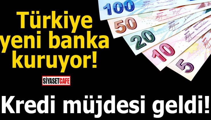 Türkiye yeni banka kuruyor! Kredi müjdesi geldi