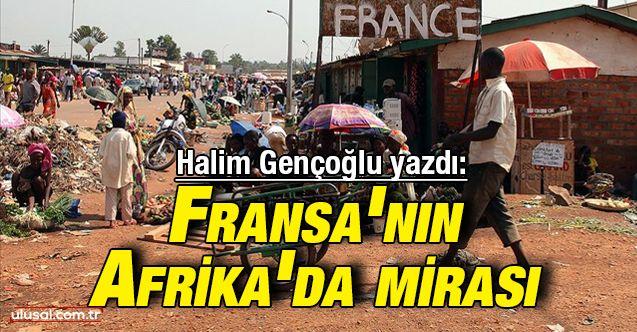 Halim Gençoğlu yazdı: Fransa'nın Afrika'da mirası
