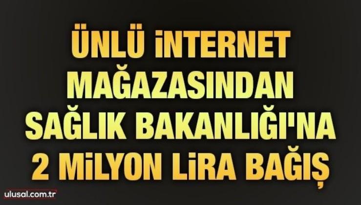 Ünlü internet mağazasından Sağlık Bakanlığı'na 2 milyon lira bağış