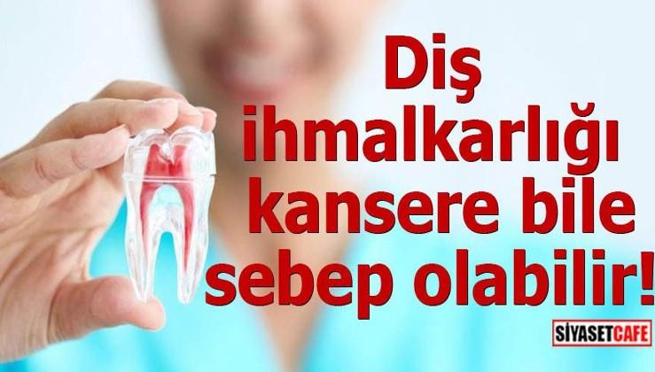 Diş ihmalkarlığı kansere bile sebep olabilir