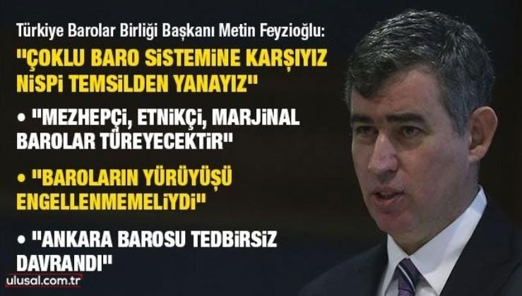 Türkiye Barolar Birliği Başkanı Metin Feyzioğlu: Çoklu baro sistemine karşıyız, nispi temsilden yanayız