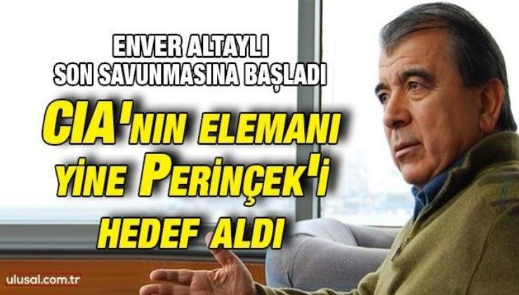 Enver Altaylı son savunmasına başladı: CIA'nın elemanı yine Perinçek'i hedef aldı