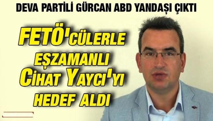 Deva Partili Gürcan ABD yandaşı çıktı: FETÖ'cülerle eşzamanlı Cihat Yaycı'yı hedef aldı
