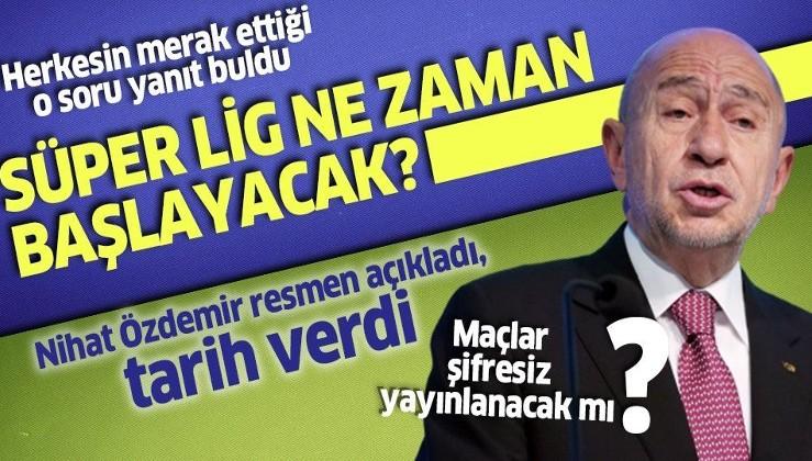Süper Lig ne zaman başlayacak? TFF Başkanı Nihat Özdemir açıkladı