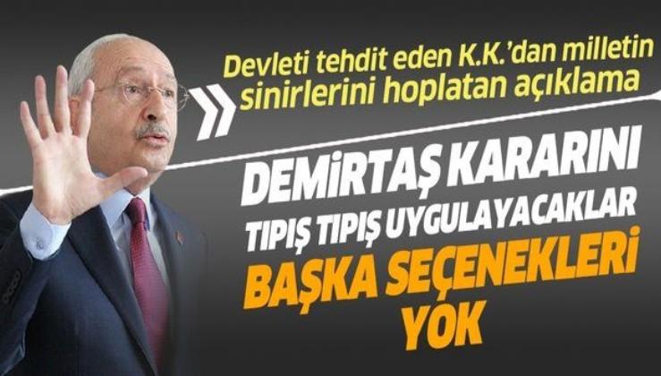 Kemal Kılıçdaroğlu devleti tehdit etti: Demirtaş kararını tıpış tıpış uygulayacaklar, başka seçenekleri yok