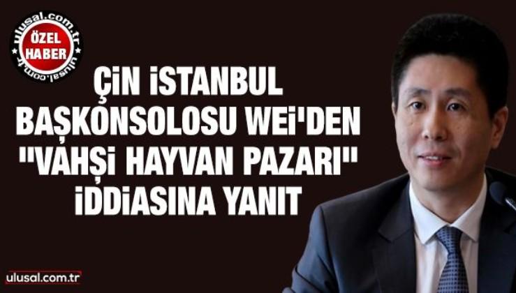"""Çin İstanbul Başkonsolosu Cui Wei'den """"vahşi hayvan pazarı"""" iddiasına yanıt"""