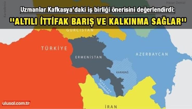 Uzmanlar Kafkasya'daki iş birliği önerisini değerlendirdi: ''Altılı İttifak barış ve kalkınma sağlar''