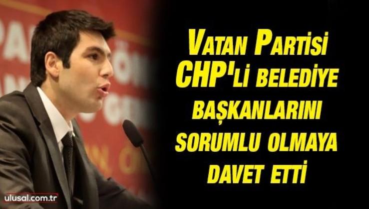 Vatan Partisi CHP'li belediye başkanlarını sorumlu olmaya davet etti