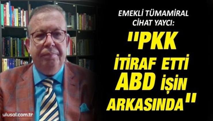 Emekli Tümamiral Cihat Yaycı: ''PKK itiraf etti, ABD işin arkasında''