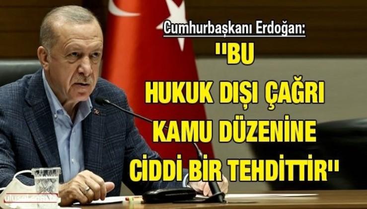 Cumhurbaşkanı Erdoğan: ''Bu hukuk dışı çağrı kamu düzenine ciddi bir tehdittir''