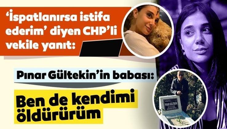 SON DAKİKA: CHP'li vekil, 'İspatlanırsa istifa ederim' demişti! Pınar Gültekin'in babası: Ben de kendimi öldürürüm