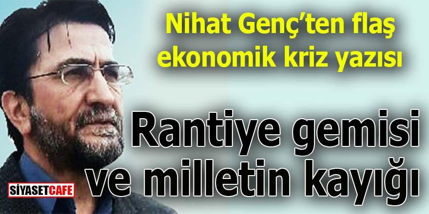 Nihat Genç yazdı: Rantiye gemisi ve milletin kayığı!