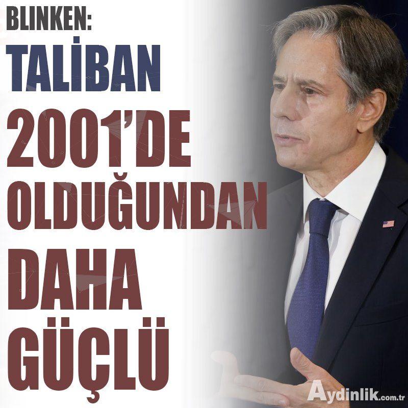 Blinken: Taliban 2001'de olduğundan daha güçlü