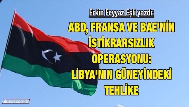 ABD, Fransa ve BAE'nin istikrarsızlık operasyonu: Libya'nın güneyindeki tehlike