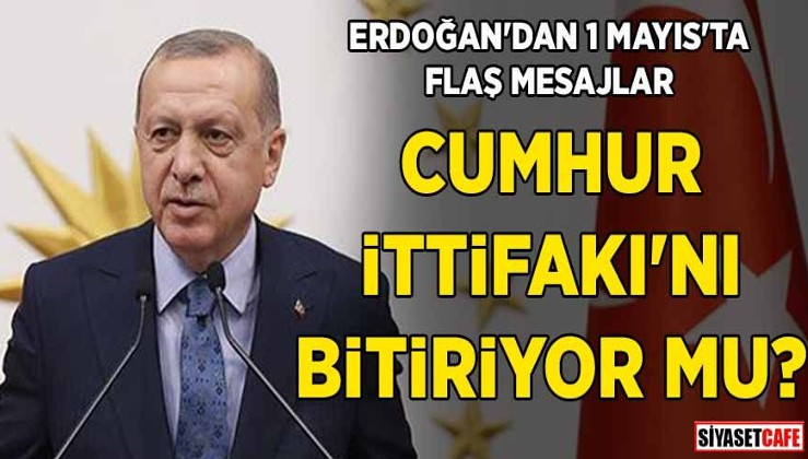 Erdoğan'dan 1 Mayıs'ta flaş mesajlar! Cumhur İttifakı'nı bitiriyor mu?