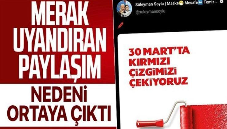 """İçişleri Bakanı Süleyman Soylu'nun """"30 Mart'ta kırmızı çizgimizi çekiyoruz"""" paylaşımı merak uyandırmıştı! Nedeni ortaya çıktı"""