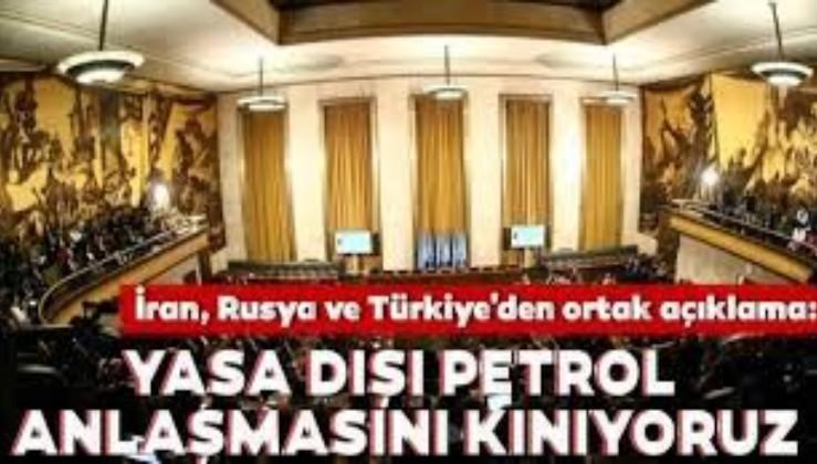 İran Rusya ve Türkiye'den ortak açıklama: Yasa dışı petrol anlaşmasını kınıyoruz