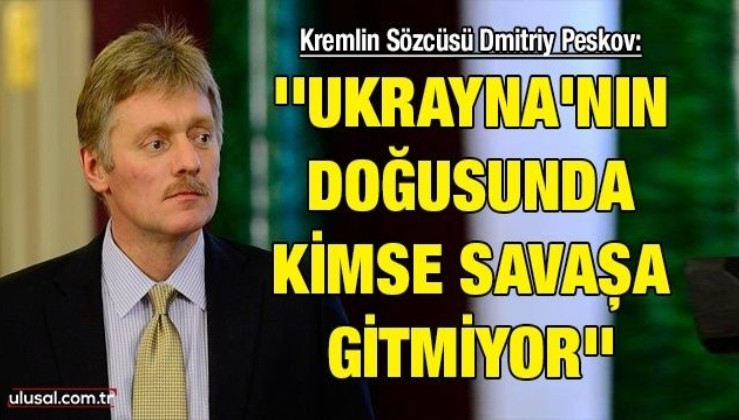 Kremlin Sözcüsü Dmitriy Peskov: ''Ukrayna'nın doğusunda kimse savaşa gitmiyor''