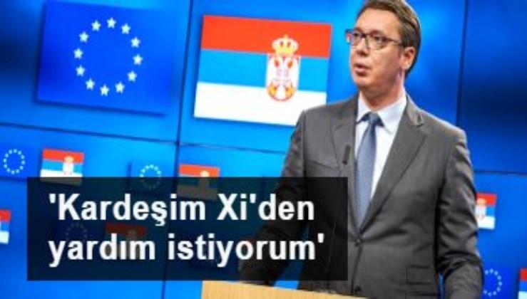Sırbistan Cumhurbaşkanı: AB'den yardım gelmiyor, Çin devlet başkanından kardeşi olarak yardım talep ediyorum
