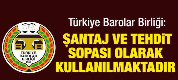 Türkiye Barolar Birliği: Şantaj ve tehdit sopası olarak kullanılmaktadır