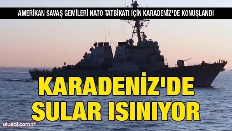 Karadeniz'de sular ısınıyor: Amerikan savaş gemileri, NATO tatbikatı için Karadeniz'de konuşlandı